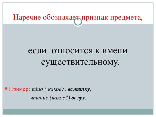 Наречие обозначает признак предмета, если относится к имени существительному....