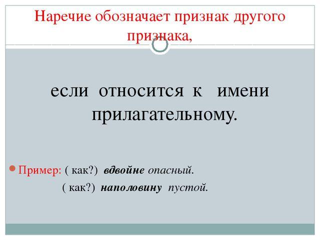Наречие обозначает признак другого признака, если относится к имени прилагате...