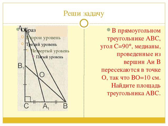 Реши задачу В прямоугольном треугольнике АВС, угол С=90, медианы, проведенны...