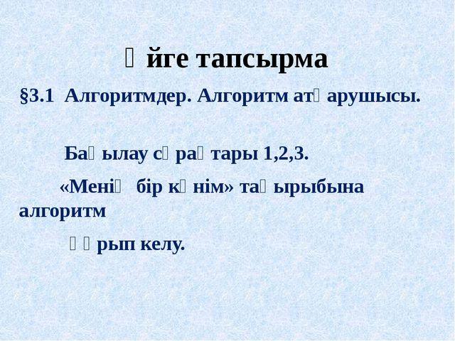Үйге тапсырма §3.1 Алгоритмдер. Алгоритм атқарушысы. Бақылау сұрақтары 1,2,3....