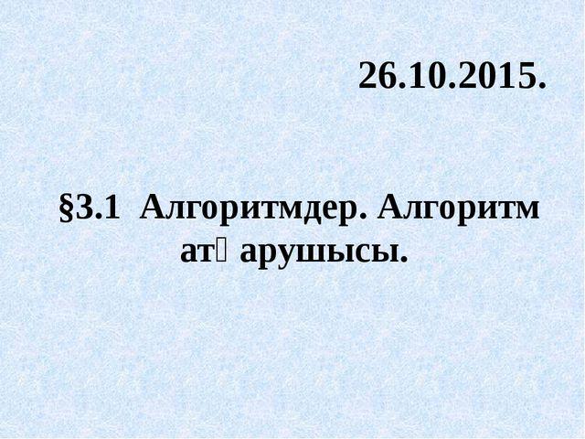 §3.1 Алгоритмдер. Алгоритм атқарушысы. 26.10.2015.