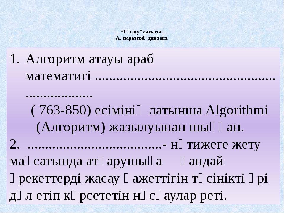 """""""Түсіну"""" сатысы. Ақпараттық диктант. Алгоритм атауы араб математигі ............"""