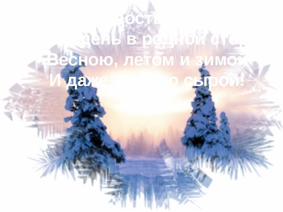 Сердце радостью наполнит Каждый день в родной сторонке Весною, летом и зимой...