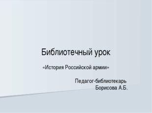 Библиотечный урок «История Российской армии» Педагог-библиотекарь Борисова А