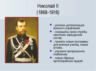 Николай II (1868-1918) - усилена централизация военного управления; - сокраще