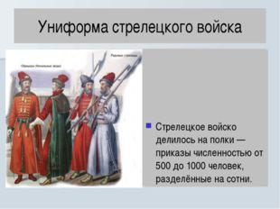 Униформа стрелецкого войска Стрелецкое войско делилось на полки — приказы чис