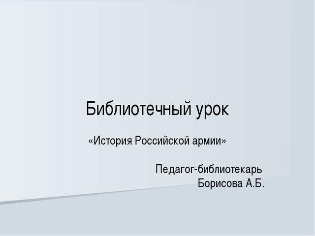 Библиотечный урок «История Российской армии» Педагог-библиотекарь Борисова А...