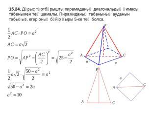 15.24. Дұрыс төртбұрышты пирамиданың диагональдық қимасы табанымен тең шамалы