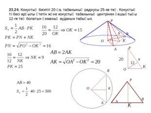 23.24. Конустың биіктігі 20-ға, табанының радиусы 25-ке тең. Конустың төбесі