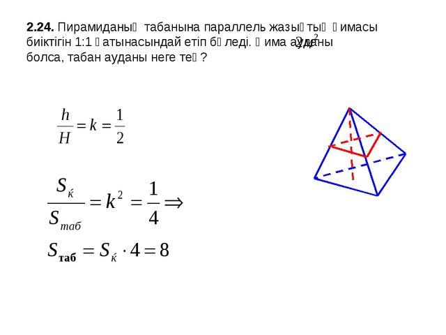 2.24. Пирамиданың табанына параллель жазықтық қимасы биіктігін 1:1 қатынасынд...