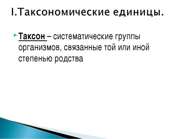 Таксон – систематические группы организмов, связанные той или иной степенью р...