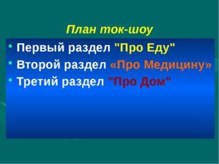 """План ток-шоу Первый раздел """"Про Еду"""" Второй раздел «Про Медицину» Третий разд"""