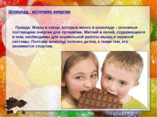 Шоколад - источник энергии Правда. Жиры и сахар, которых много в шоколаде - о