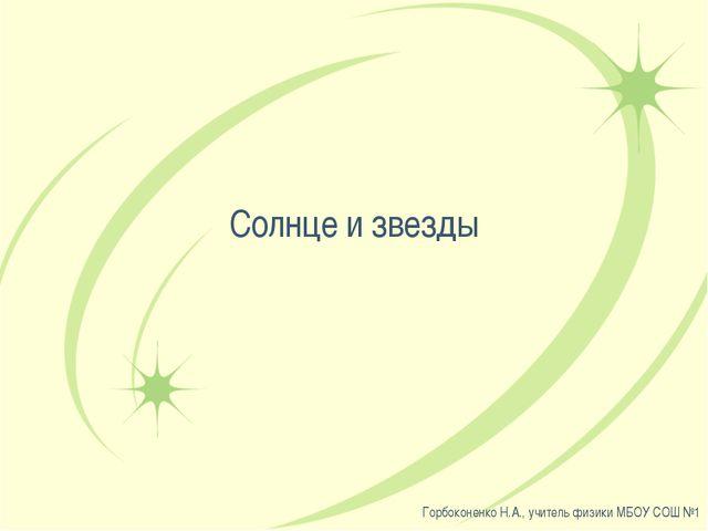 Солнце и звезды Горбоконенко Н.А., учитель физики МБОУ СОШ №1