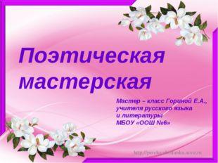 Поэтическая мастерская Мастер – класс Гориной Е.А., учителя русского языка и