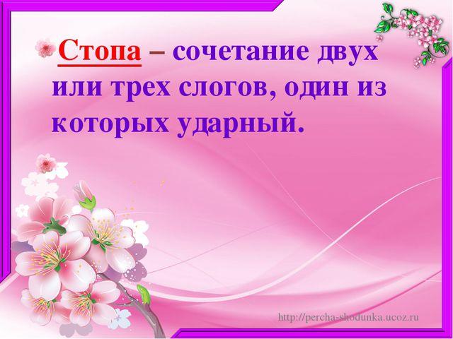Стопа – сочетание двух или трех слогов, один из которых ударный. http://perch...
