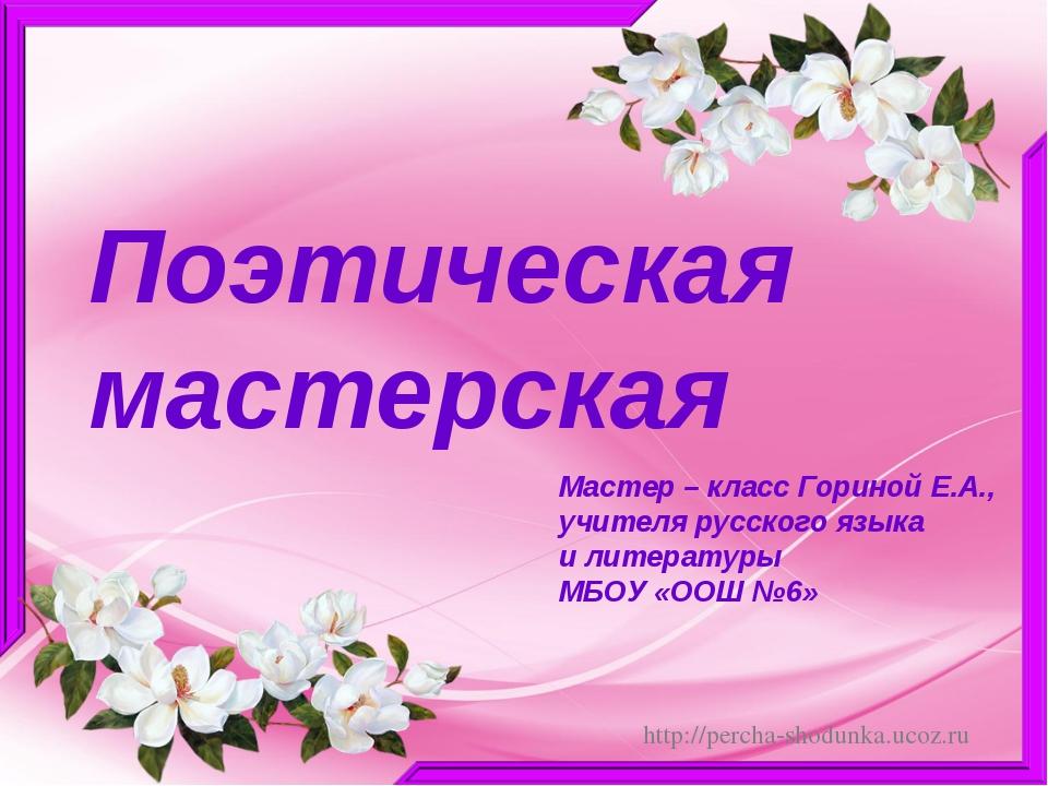 Поэтическая мастерская Мастер – класс Гориной Е.А., учителя русского языка и...