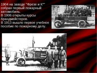"""1904 на заводе """"Фрезе и К°"""" собран первый пожарный автомобиль. В 1906 открыты"""