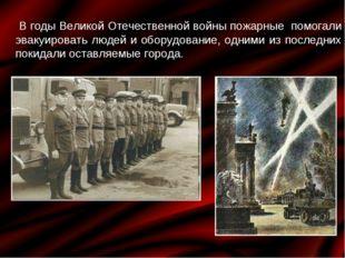 В годы Великой Отечественной войны пожарные помогали эвакуировать людей и об