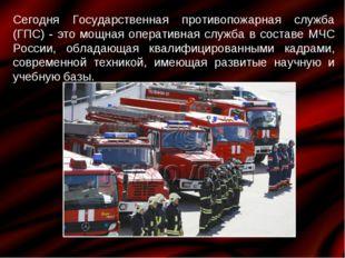 Сегодня Государственная противопожарная служба (ГПС) - это мощная оперативная