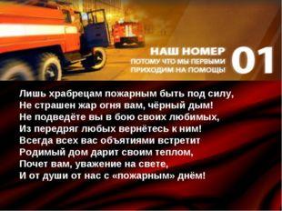 Лишь храбрецам пожарным быть под силу, Не страшен жар огня вам, чёрный дым! Н