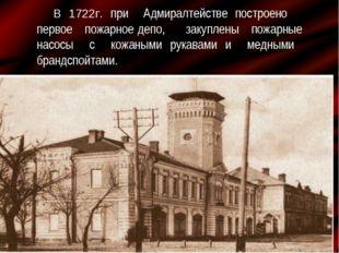 В 1722г. при Адмиралтействе построено первое пожарное депо, закуплены пожарны