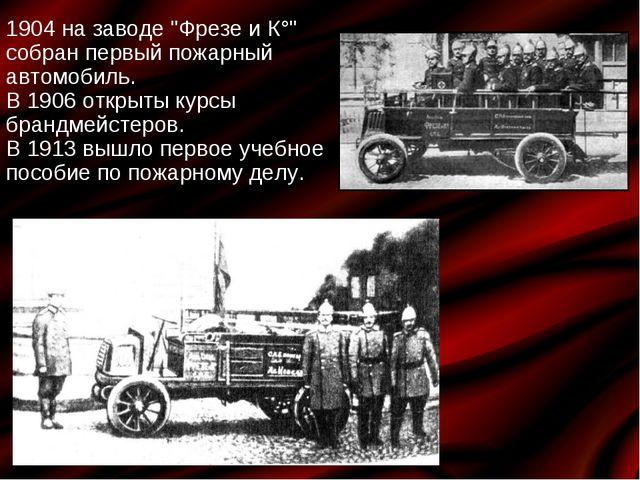 """1904 на заводе """"Фрезе и К°"""" собран первый пожарный автомобиль. В 1906 открыты..."""