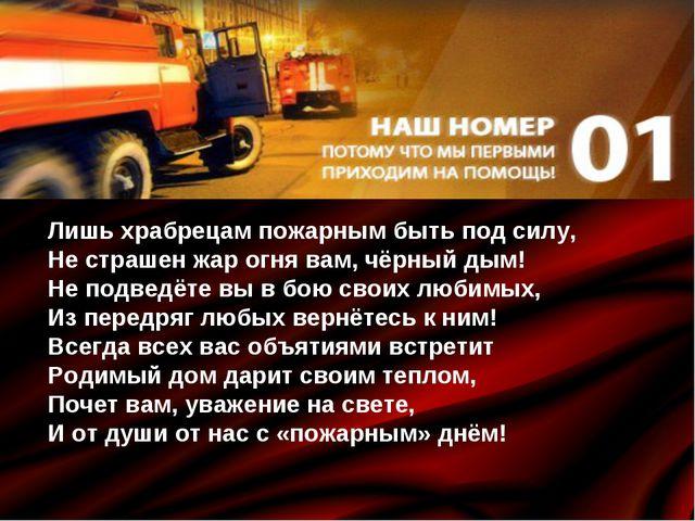Лишь храбрецам пожарным быть под силу, Не страшен жар огня вам, чёрный дым! Н...