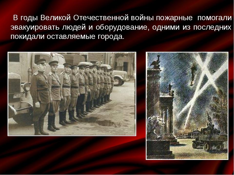 В годы Великой Отечественной войны пожарные помогали эвакуировать людей и об...
