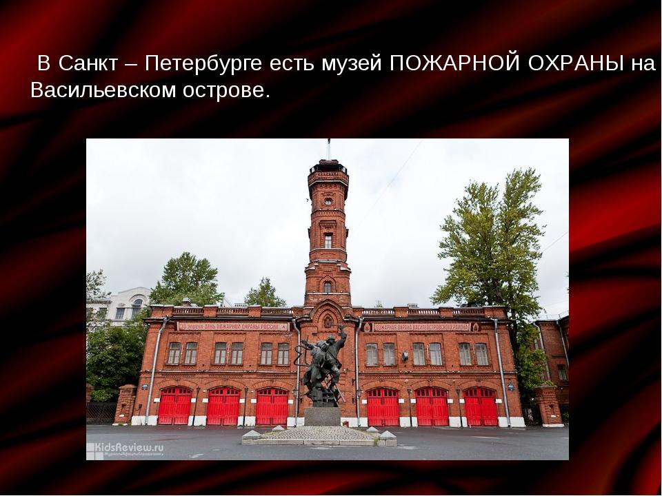 В Санкт – Петербурге есть музей ПОЖАРНОЙ ОХРАНЫ на Васильевском острове.