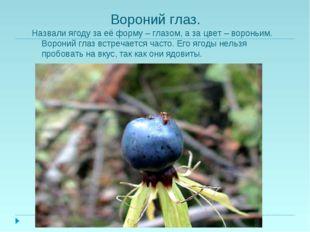 Вороний глаз. Назвали ягоду за её форму – глазом, а за цвет – вороньим. Ворон