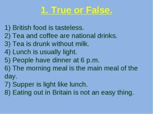 1. True or False. 1) British food is tasteless. 2) Tea and coffee are nationa