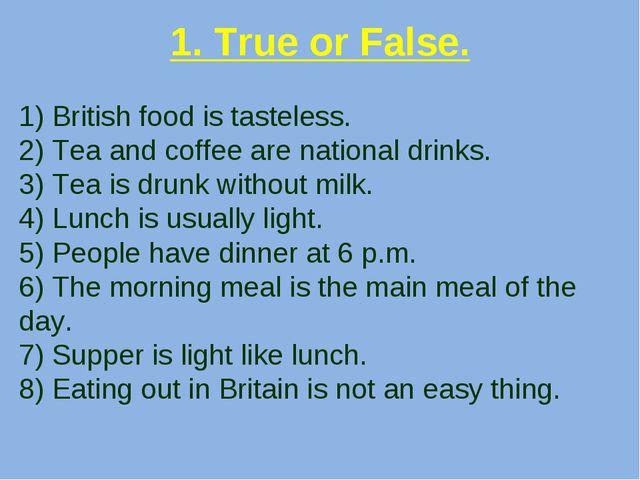 1. True or False. 1) British food is tasteless. 2) Tea and coffee are nationa...