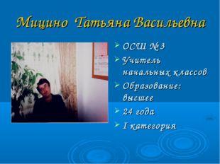 Мицино Татьяна Васильевна ОСШ № 3 Учитель начальных классов Образование: высш