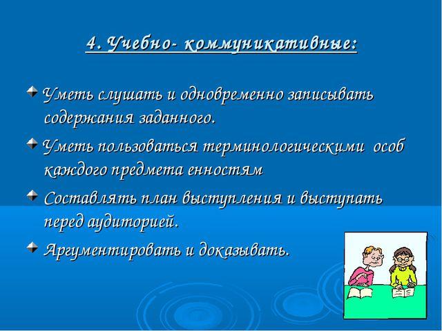 4. Учебно- коммуникативные: Уметь слушать и одновременно записывать содержани...