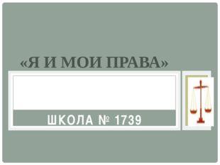 «Я И МОИ ПРАВА» ШКОЛА № 1739