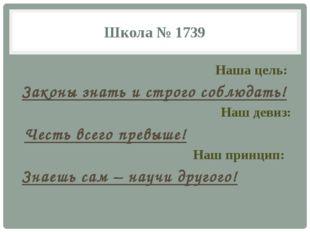 Школа № 1739 Наша цель: Законы знать и строго соблюдать! Наш девиз: Честь все