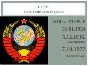 СССР: советские конституции 1918 г.- РСФСР 31.01.1924 5.12.1936. (Сталинская)