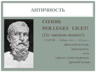 АНТИЧНОСТЬ СОЛОН: PER LEGES LICET! (По законам можно!) СОЛОН - Σόλων, 640 — 5
