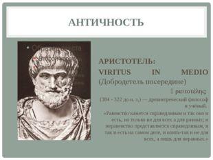 АНТИЧНОСТЬ АРИСТОТЕЛЬ: VIRITUS IN MEDIO (Добродетель посередине) Ἀριστοτέλης;