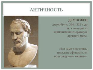 АНТИЧНОСТЬ ДЕМОСФЕН Δημοσθένης, 384 - 322 г. до н. э. — один из знаменитейших