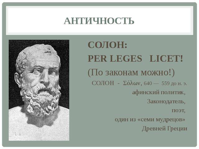 АНТИЧНОСТЬ СОЛОН: PER LEGES LICET! (По законам можно!) СОЛОН - Σόλων, 640 — 5...