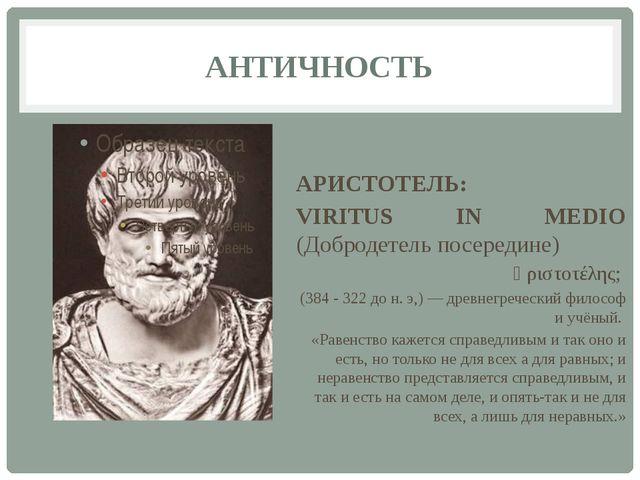 АНТИЧНОСТЬ АРИСТОТЕЛЬ: VIRITUS IN MEDIO (Добродетель посередине) Ἀριστοτέλης;...