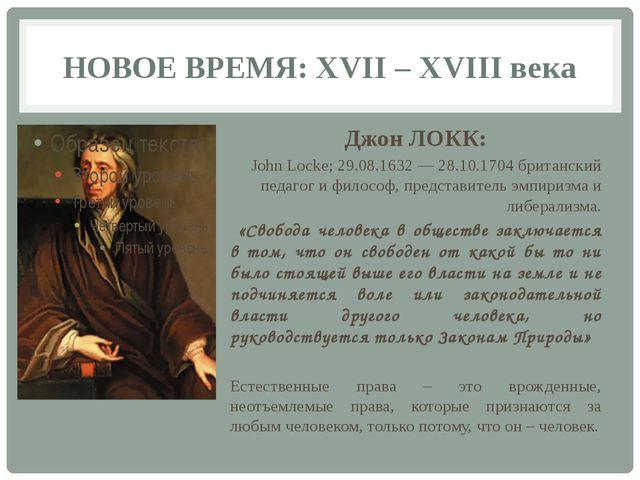 НОВОЕ ВРЕМЯ: XVII – XVIII века Джон ЛОКК: John Locke; 29.08.1632 — 28.10.1704...