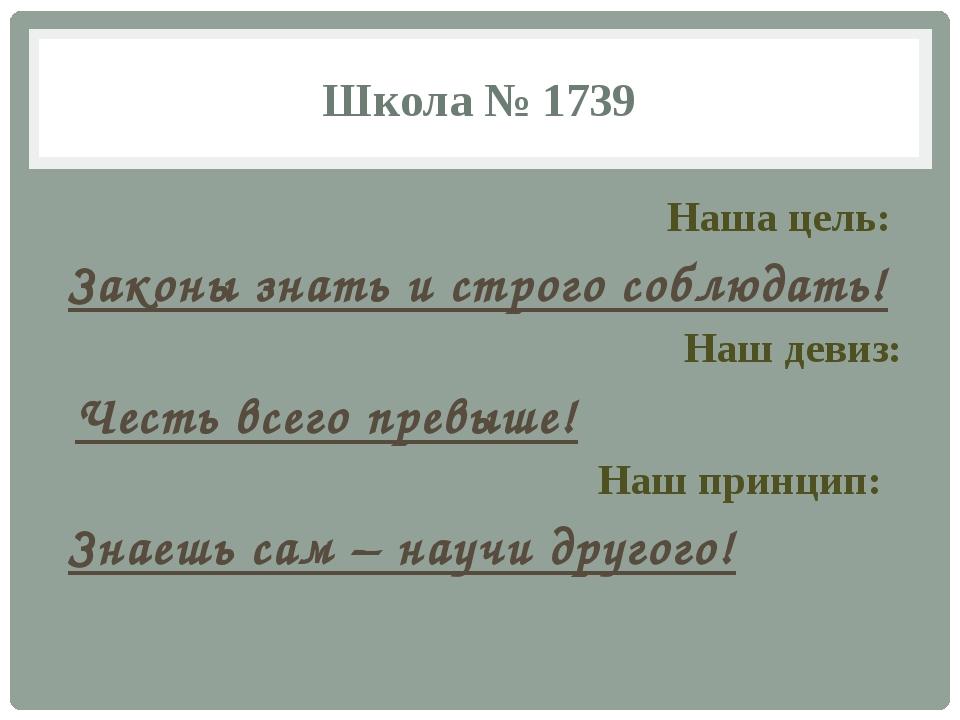 Школа № 1739 Наша цель: Законы знать и строго соблюдать! Наш девиз: Честь все...