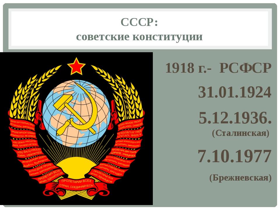 СССР: советские конституции 1918 г.- РСФСР 31.01.1924 5.12.1936. (Сталинская)...