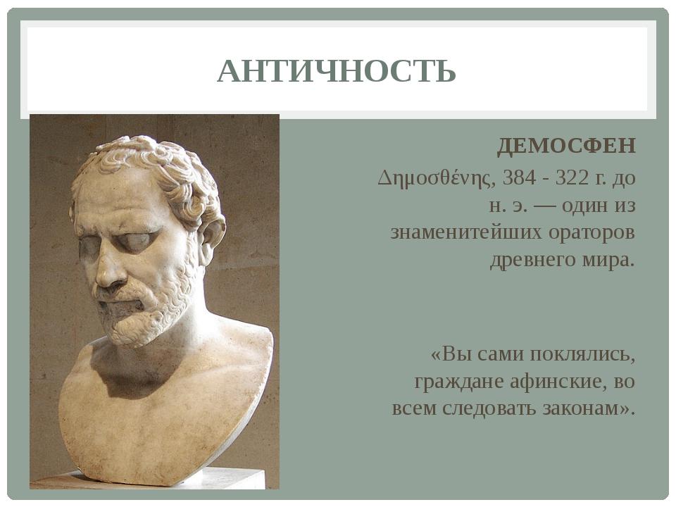 АНТИЧНОСТЬ ДЕМОСФЕН Δημοσθένης, 384 - 322 г. до н. э. — один из знаменитейших...