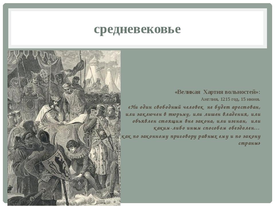 средневековье «Великая Хартия вольностей»: Англия, 1215 год, 15 июня. «Ни оди...