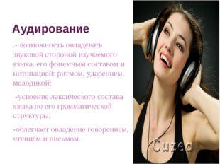 Aудирование .- возможность овладевать звуковой стороной изучаемого языка, его