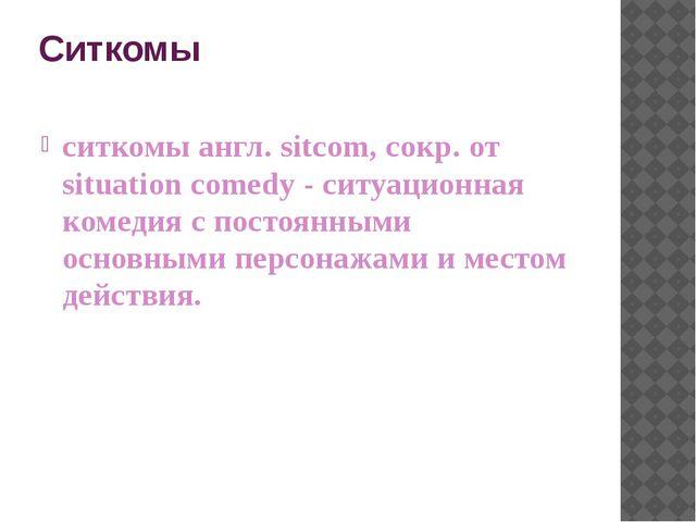 Ситкомы ситкомы англ. sitcom, сокр. от situation comedy - cитуационная комеди...